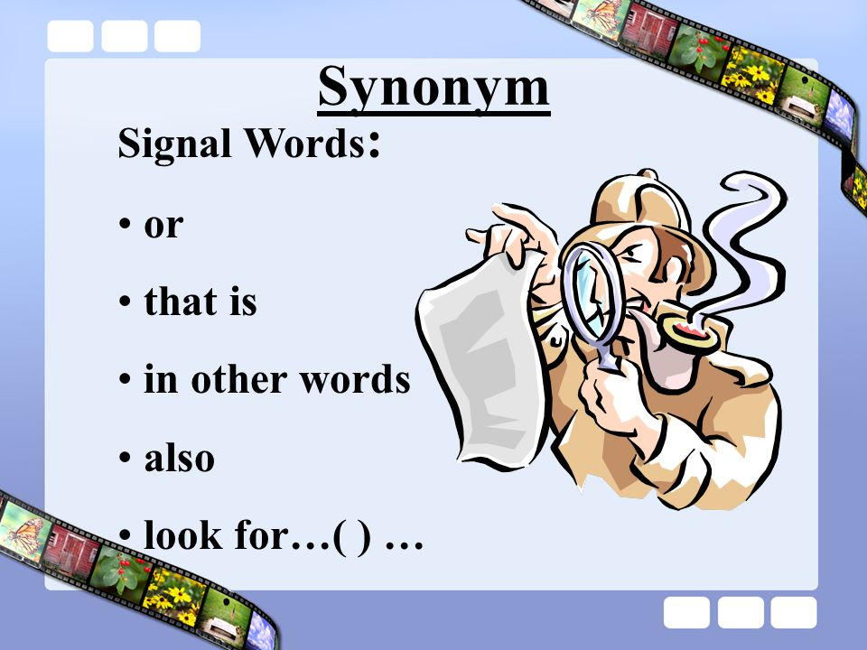 Synonym Signal Words : or that is in other words also look for…( ) …