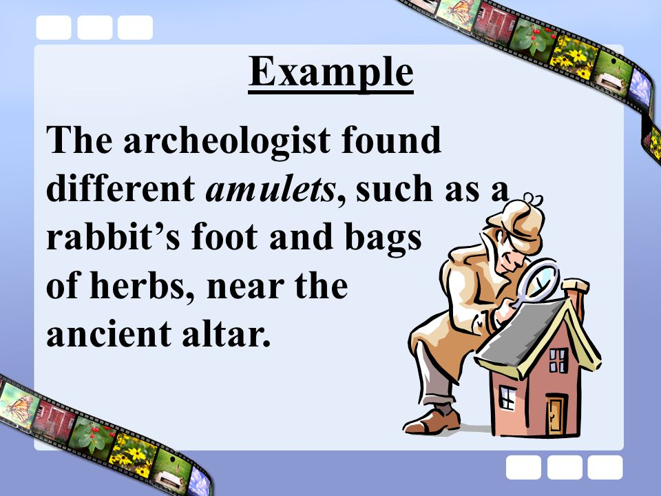 Example The archeologist found different amulets, such as a rabbit's foot and bags of herbs, near the ancient altar.