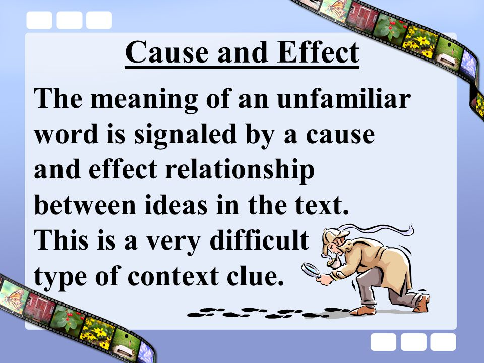 Cause and Effect The meaning of an unfamiliar word is signaled by a cause and effect relationship between ideas in the text. This is a very difficult