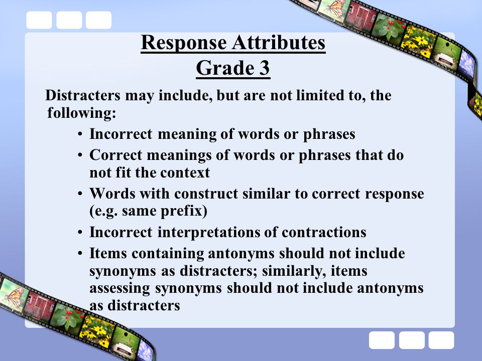 Response Attributes Grade 3 Distracters may include, but are not limited to, the following: Incorrect meaning of words or phrases Correct meanings of words or phrases that do not fit the context Words with construct similar to correct response (e.g.