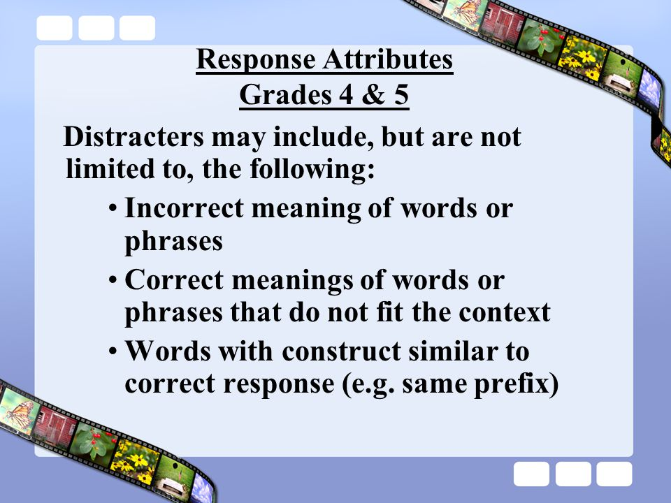 Response Attributes Grades 4 & 5 Distracters may include, but are not limited to, the following: Incorrect meaning of words or phrases Correct meanings of words or phrases that do not fit the context Words with construct similar to correct response (e.g.