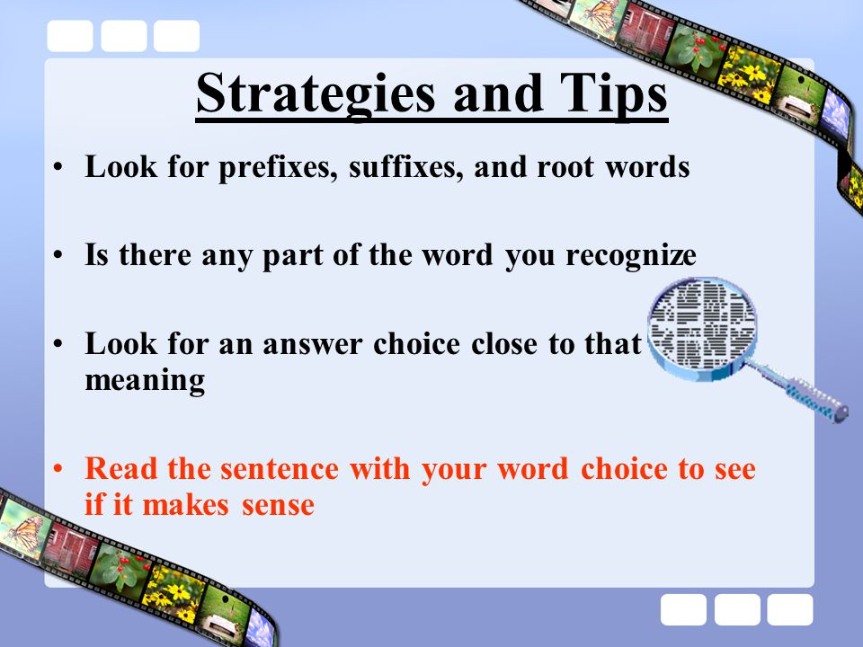 Strategies and Tips Look for prefixes, suffixes, and root words Is there any part of the word you recognize Look for an answer choice close to that meaning Read the sentence with your word choice to see if it makes sense