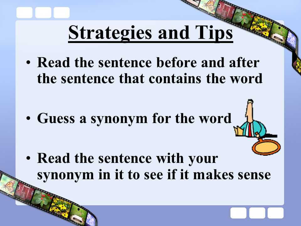 Strategies and Tips Read the sentence before and after the sentence that contains the word Guess a synonym for the word Read the sentence with your synonym in it to see if it makes sense