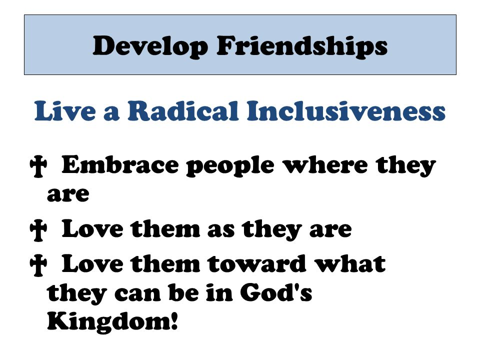 Live a Radical Inclusiveness † Embrace people where they are † Love them as they are † Love them toward what they can be in God's Kingdom! Develop Fri
