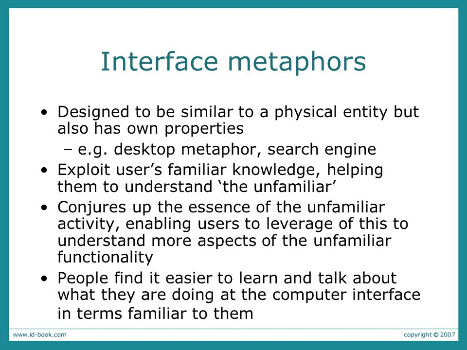 Interface metaphors Designed to be similar to a physical entity but also has own properties –e.g.