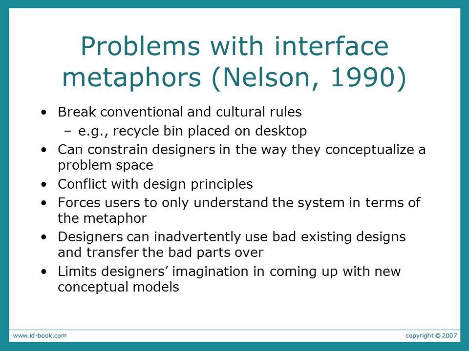 Problems with interface metaphors (Nelson, 1990) Break conventional and cultural rules –e.g., recycle bin placed on desktop Can constrain designers in the way they conceptualize a problem space Conflict with design principles Forces users to only understand the system in terms of the metaphor Designers can inadvertently use bad existing designs and transfer the bad parts over Limits designers' imagination in coming up with new conceptual models
