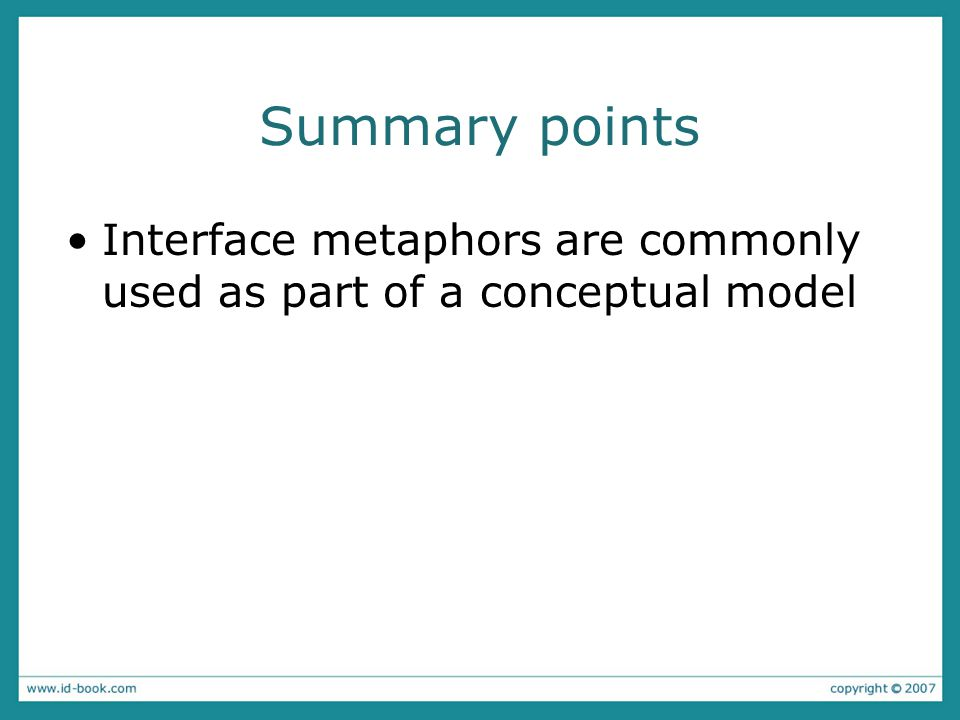 Summary points Interface metaphors are commonly used as part of a conceptual model