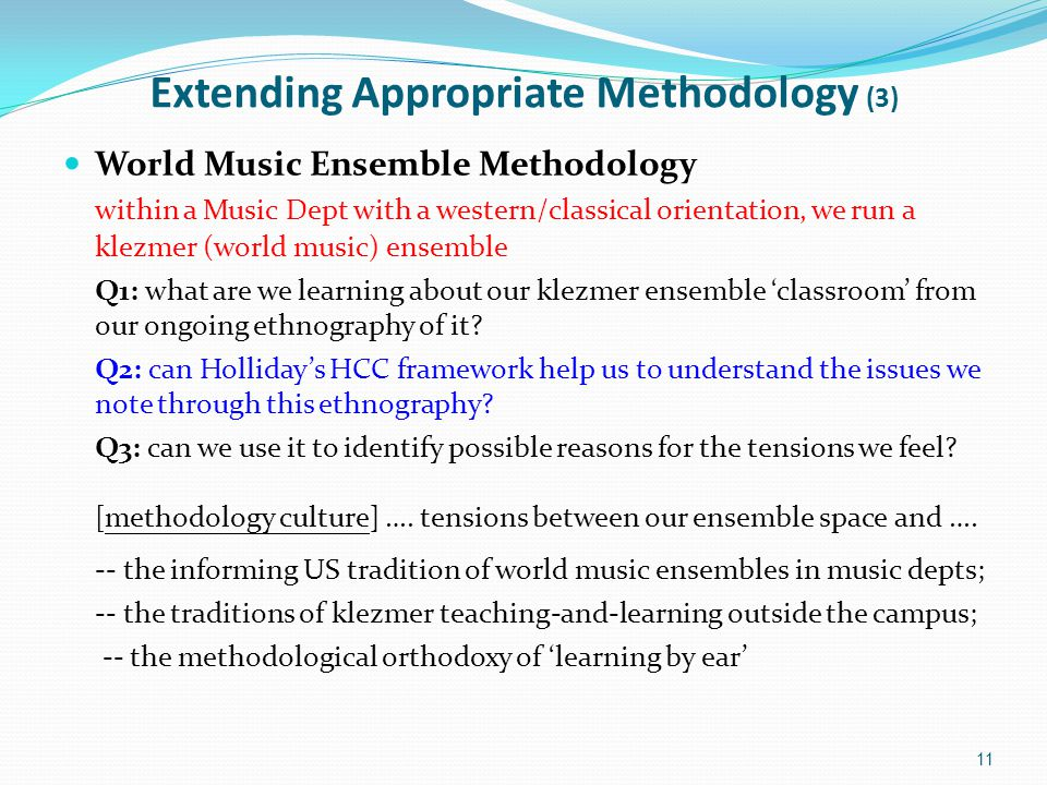 Extending Appropriate Methodology (3) World Music Ensemble Methodology within a Music Dept with a western/classical orientation, we run a klezmer (world music) ensemble Q1: what are we learning about our klezmer ensemble 'classroom' from our ongoing ethnography of it.