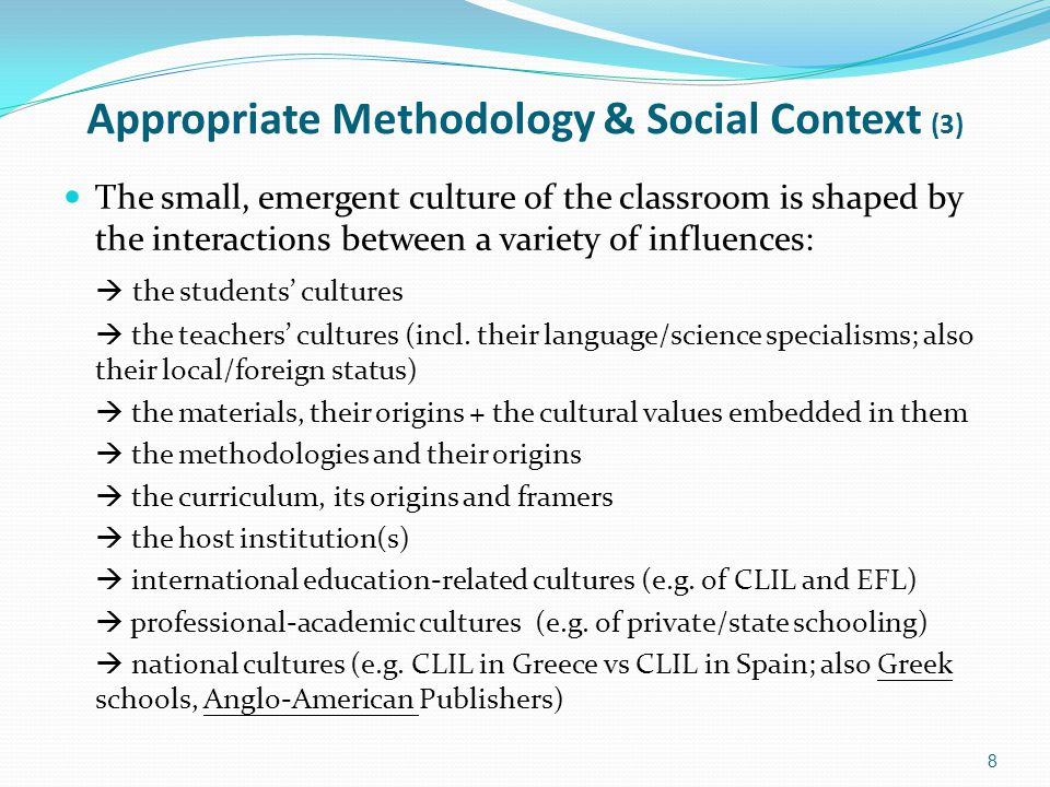 Appropriate Methodology & Social Context (3) The small, emergent culture of the classroom is shaped by the interactions between a variety of influences:  the students' cultures  the teachers' cultures (incl.