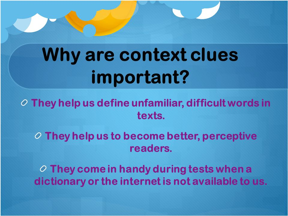 Why are context clues important. They help us define unfamiliar, difficult words in texts.