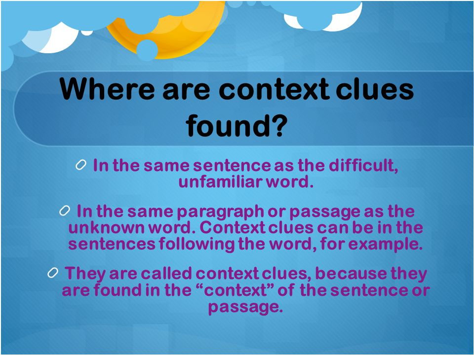Where are context clues found. In the same sentence as the difficult, unfamiliar word.