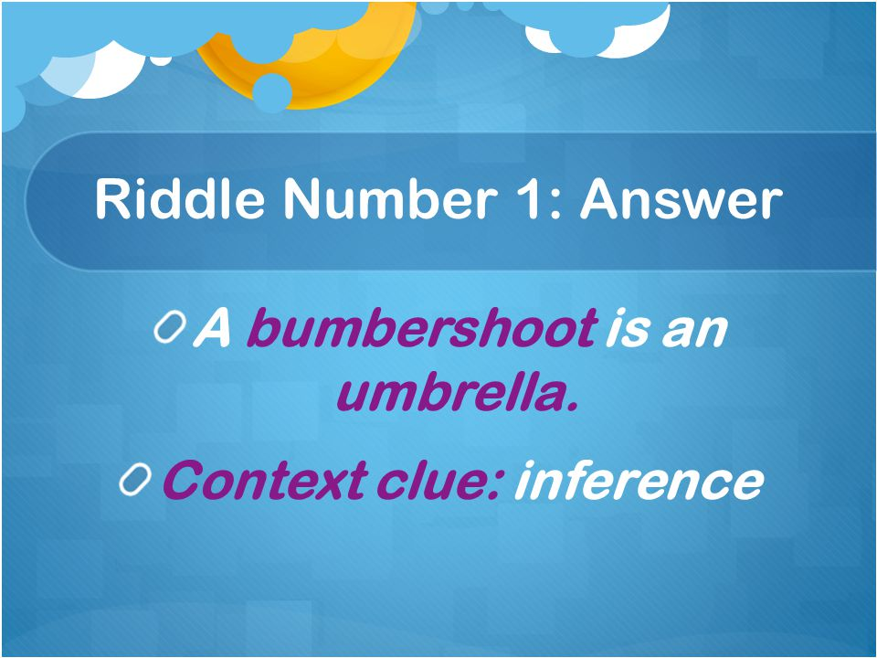 Riddle Number 1: Answer A bumbershoot is an umbrella. Context clue: inference
