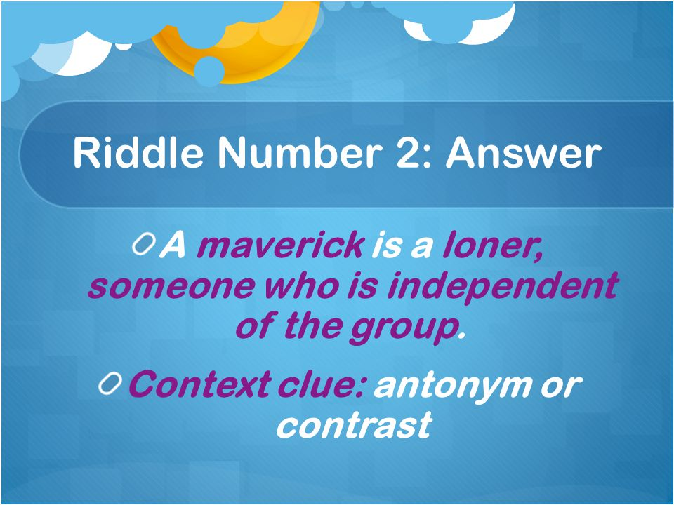 Riddle Number 2: Answer A maverick is a loner, someone who is independent of the group.