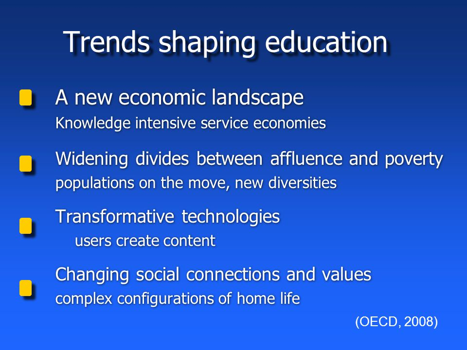 Trends shaping education A new economic landscape Knowledge intensive service economies Widening divides between affluence and poverty populations on the move, new diversities Transformative technologies users create content Changing social connections and values complex configurations of home life A new economic landscape Knowledge intensive service economies Widening divides between affluence and poverty populations on the move, new diversities Transformative technologies users create content Changing social connections and values complex configurations of home life (OECD, 2008)