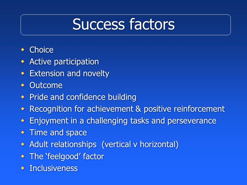 Success factors  Choice  Active participation  Extension and novelty  Outcome  Pride and confidence building  Recognition for achievement & positive reinforcement  Enjoyment in a challenging tasks and perseverance  Time and space  Adult relationships (vertical v horizontal)  The 'feelgood' factor  Inclusiveness  Choice  Active participation  Extension and novelty  Outcome  Pride and confidence building  Recognition for achievement & positive reinforcement  Enjoyment in a challenging tasks and perseverance  Time and space  Adult relationships (vertical v horizontal)  The 'feelgood' factor  Inclusiveness