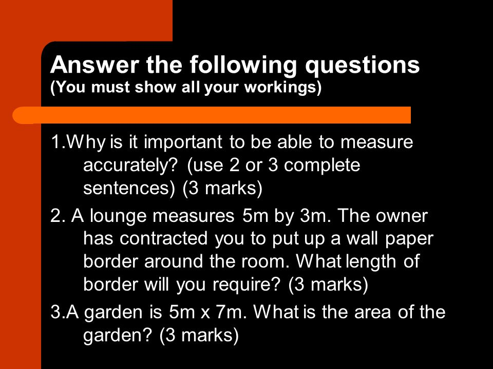 Answer the following questions (You must show all your workings) 1.Why is it important to be able to measure accurately.