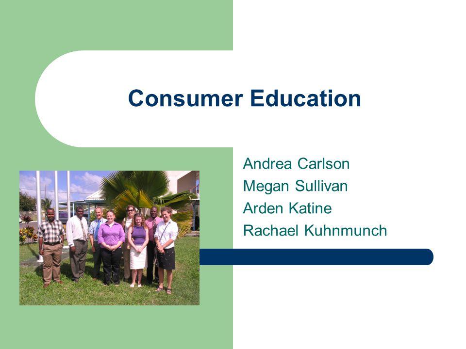 Consumer Education Andrea Carlson Megan Sullivan Arden Katine Rachael Kuhnmunch