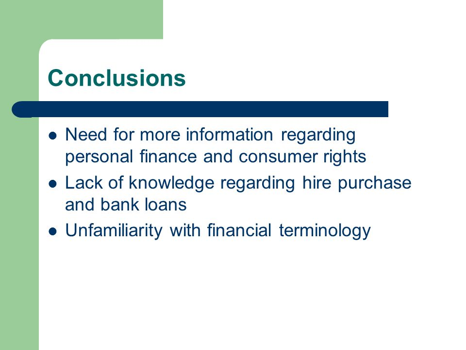 Conclusions Need for more information regarding personal finance and consumer rights Lack of knowledge regarding hire purchase and bank loans Unfamiliarity with financial terminology
