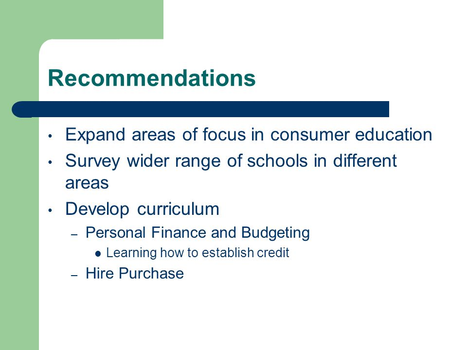 Recommendations Expand areas of focus in consumer education Survey wider range of schools in different areas Develop curriculum – Personal Finance and Budgeting Learning how to establish credit – Hire Purchase