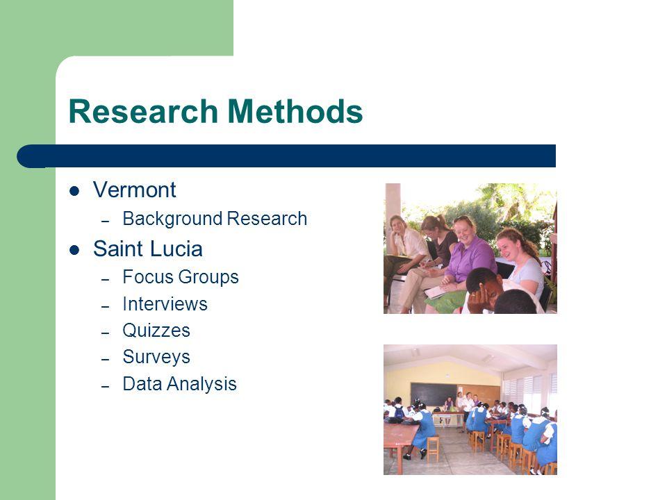 Research Methods Vermont – Background Research Saint Lucia – Focus Groups – Interviews – Quizzes – Surveys – Data Analysis
