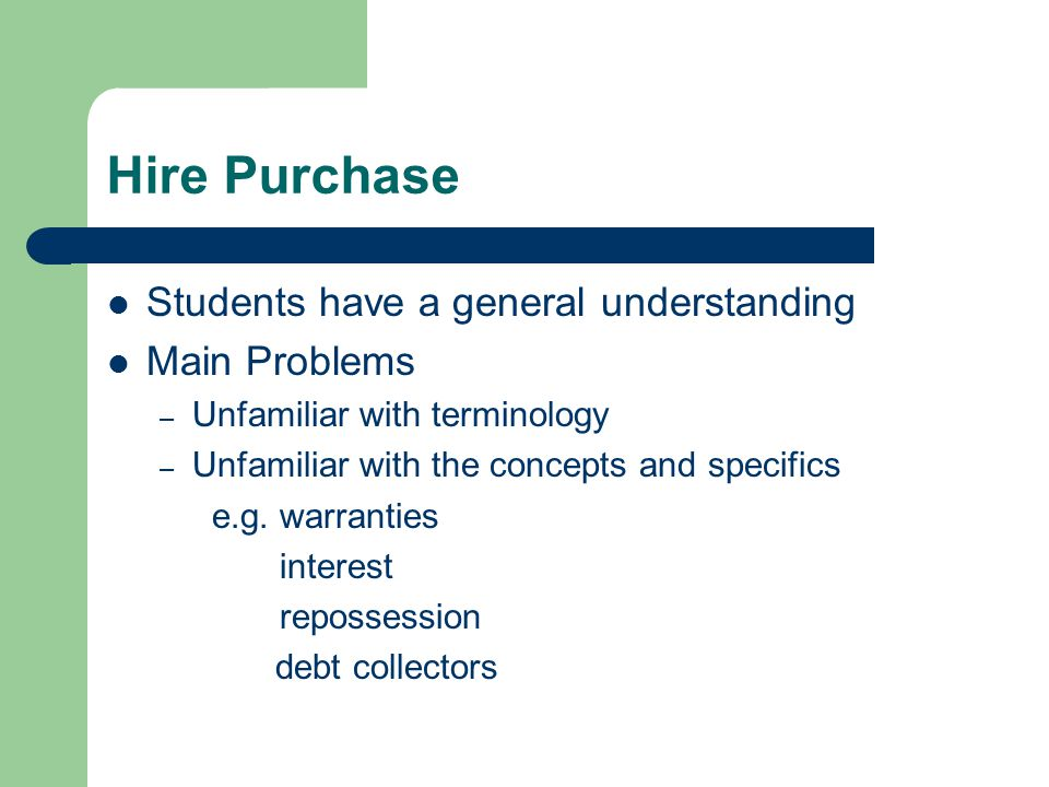 Hire Purchase Students have a general understanding Main Problems – Unfamiliar with terminology – Unfamiliar with the concepts and specifics e.g.