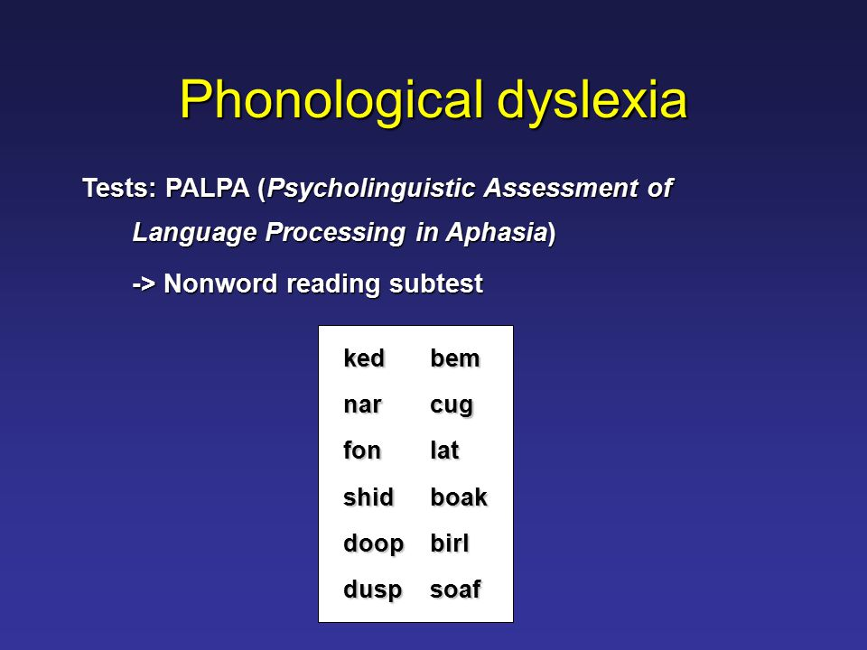 Phonological dyslexia kedbem narcug fonlat shidboak doopbirl duspsoaf Tests: PALPA (Psycholinguistic Assessment of Language Processing in Aphasia) -> Nonword reading subtest