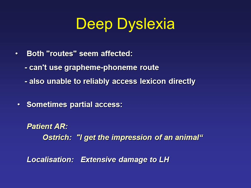 Deep Dyslexia Both routes seem affected: Both routes seem affected: - can t use grapheme-phoneme route - also unable to reliably access lexicon directly Sometimes partial access:Sometimes partial access: Patient AR: Ostrich: I get the impression of an animal Localisation: Extensive damage to LH