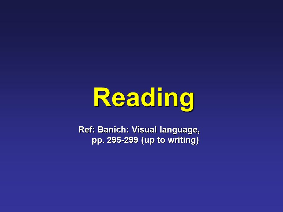 Reading Ref: Banich: Visual language, pp. 295-299 (up to writing)