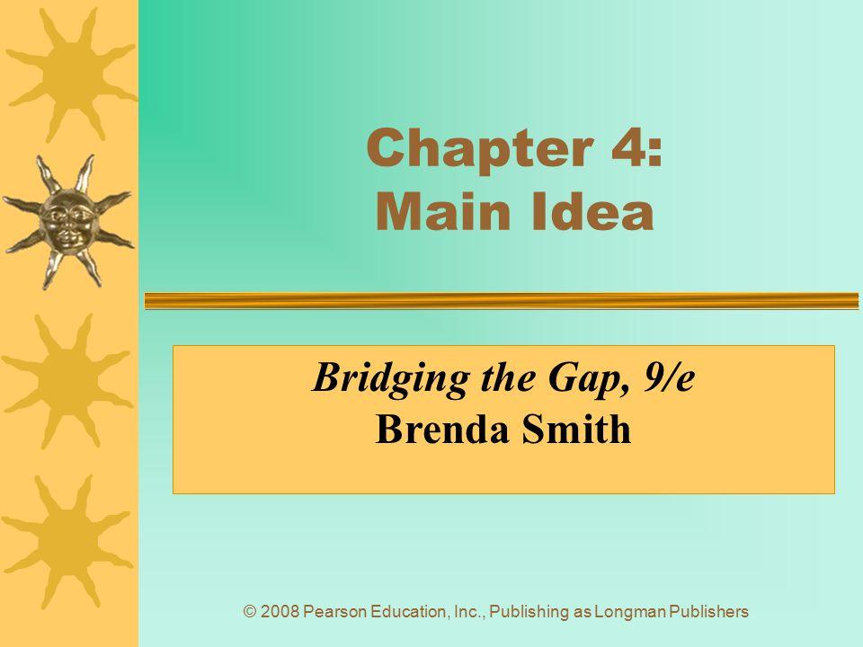 © 2008 Pearson Education, Inc., Publishing as Longman Publishers Chapter 4: Main Idea Bridging the Gap, 9/e Brenda Smith