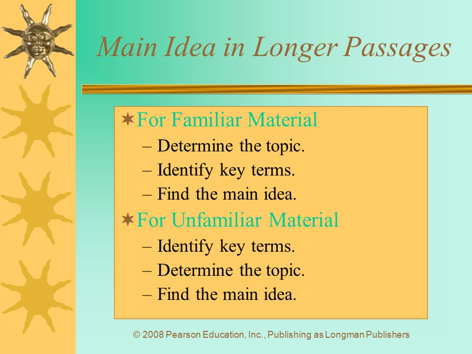 © 2008 Pearson Education, Inc., Publishing as Longman Publishers Main Idea in Longer Passages  For Familiar Material –Determine the topic. –Identify