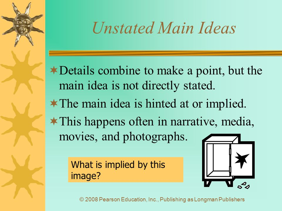 © 2008 Pearson Education, Inc., Publishing as Longman Publishers Unstated Main Ideas  Details combine to make a point, but the main idea is not direc