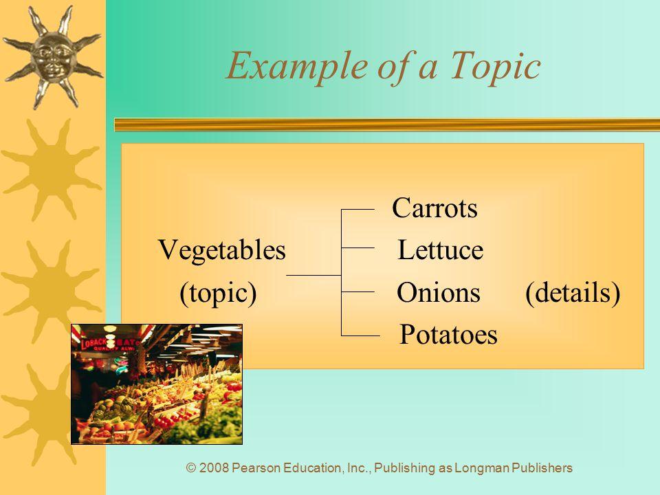 © 2008 Pearson Education, Inc., Publishing as Longman Publishers Example of a Topic Carrots Vegetables Lettuce (topic) Onions (details) Potatoes