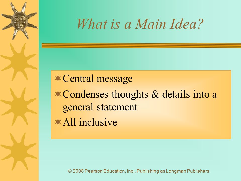 © 2008 Pearson Education, Inc., Publishing as Longman Publishers What is a Main Idea?  Central message  Condenses thoughts & details into a general