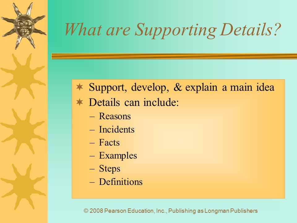 © 2008 Pearson Education, Inc., Publishing as Longman Publishers What are Supporting Details?  Support, develop, & explain a main idea  Details can