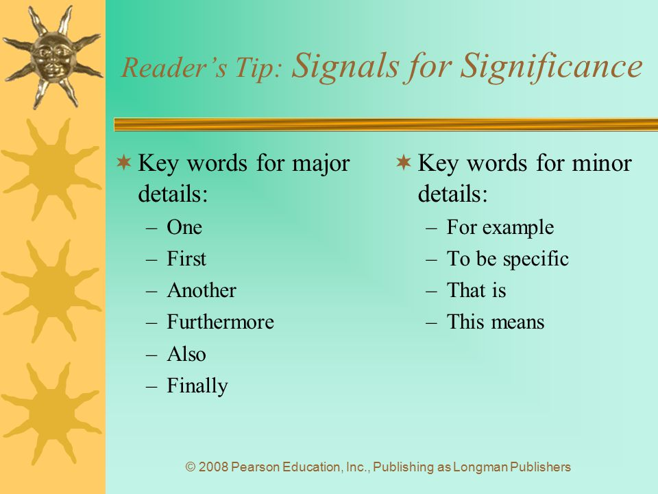 © 2008 Pearson Education, Inc., Publishing as Longman Publishers Reader's Tip: Signals for Significance  Key words for major details: –One –First –An