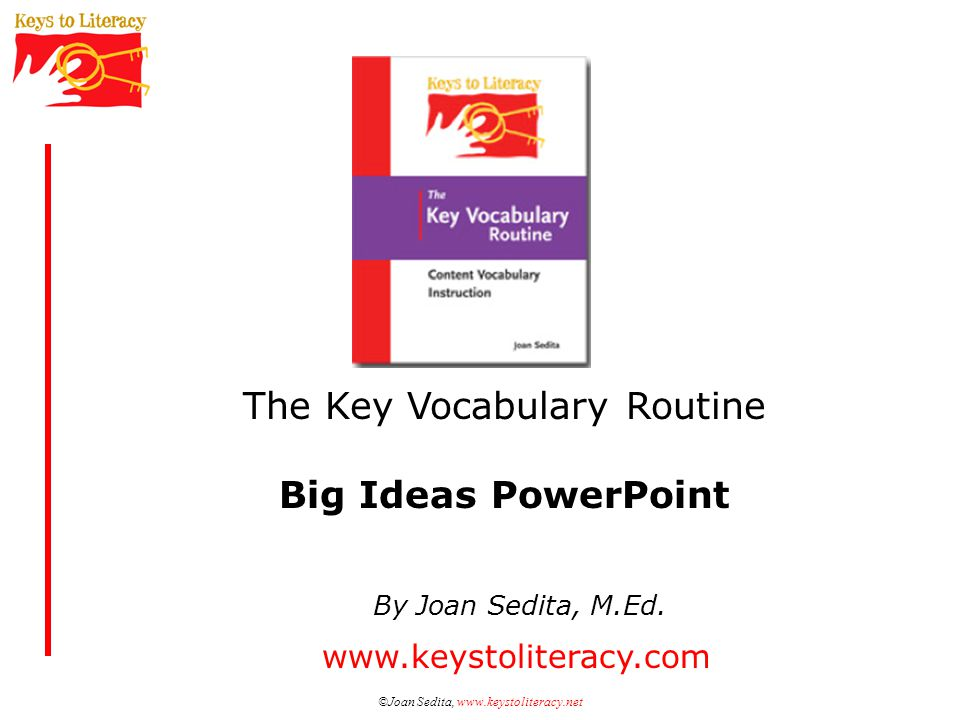 ©Joan Sedita, www.keystoliteracy.com Selecting Words Factors to consider: –Words essential to understanding major concepts of the content topic –Words that are practical to know –Words that students are likely to encounter again as they learn more about the content topic Different selections for different groups of students