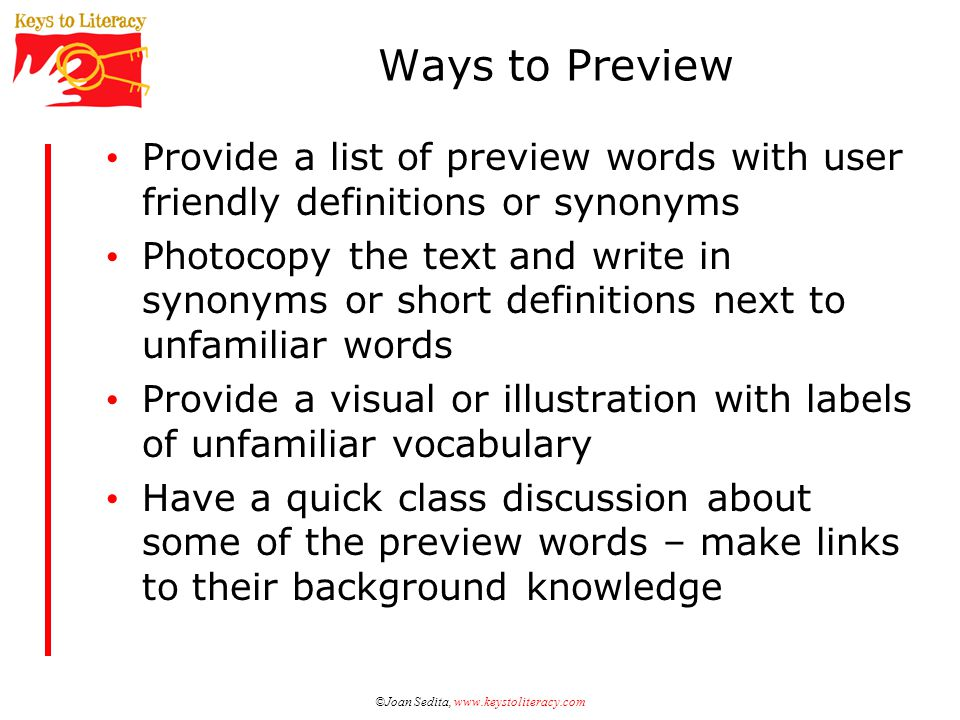 Ways to Preview Provide a list of preview words with user friendly definitions or synonyms Photocopy the text and write in synonyms or short definitions next to unfamiliar words Provide a visual or illustration with labels of unfamiliar vocabulary Have a quick class discussion about some of the preview words – make links to their background knowledge ©Joan Sedita, www.keystoliteracy.com