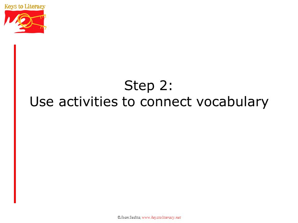 ©Joan Sedita, www.keystoliteracy.net Step 2: Use activities to connect vocabulary