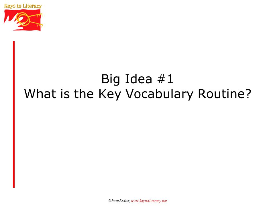 ©Joan Sedita, www.keystoliteracy.com Suggestions from The Key Vocabulary Routine Words essential to instructional goal Concept words to build schema Words frequently encountered in other content Words unlikely to be learned independently through context or word parts Words that provide opportunities to practice use of context and word parts Words that are unique and increase student curiosity