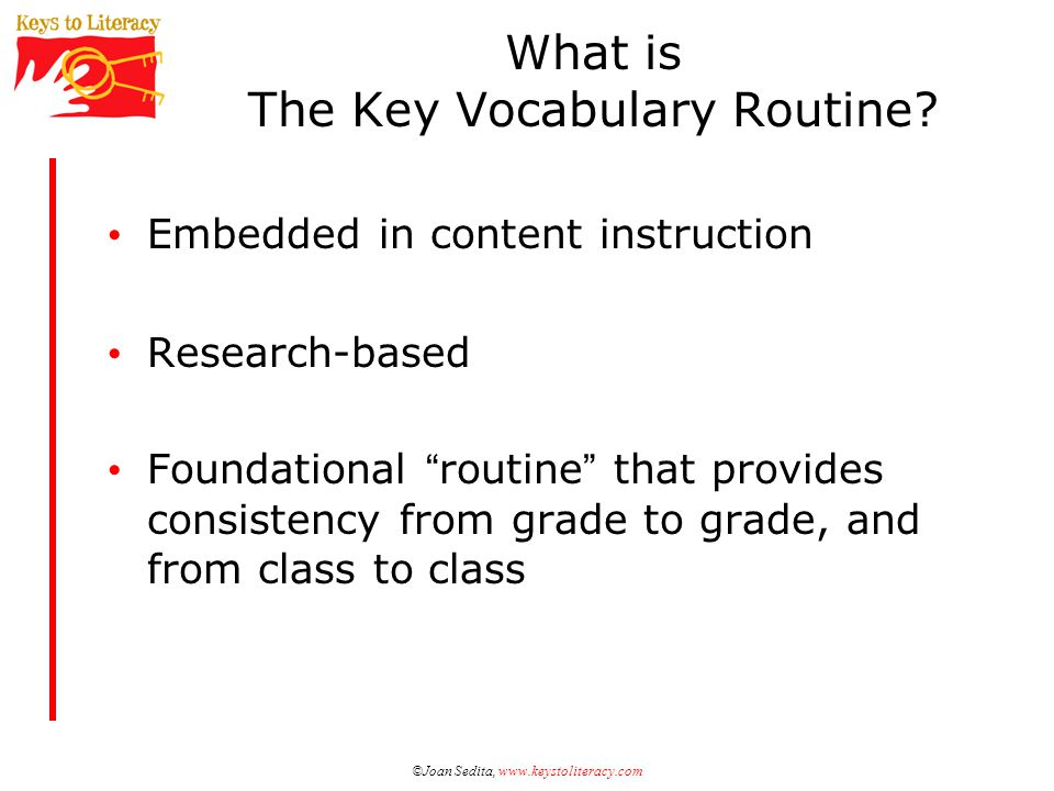 ©Joan Sedita, www.keystoliteracy.net The Four Activities Construct links to existing information and related words ActivityWhen Used Semantic mappingBefore, During, After CategorizingDuring, After Semantic feature analysisDuring, After Synonyms, opposites, and scalingBefore, During, After