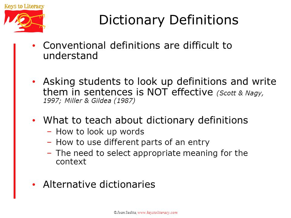 ©Joan Sedita, www.keystoliteracy.com Conventional definitions are difficult to understand Asking students to look up definitions and write them in sentences is NOT effective (Scott & Nagy, 1997; Miller & Gildea (1987) What to teach about dictionary definitions –How to look up words –How to use different parts of an entry –The need to select appropriate meaning for the context Alternative dictionaries Dictionary Definitions