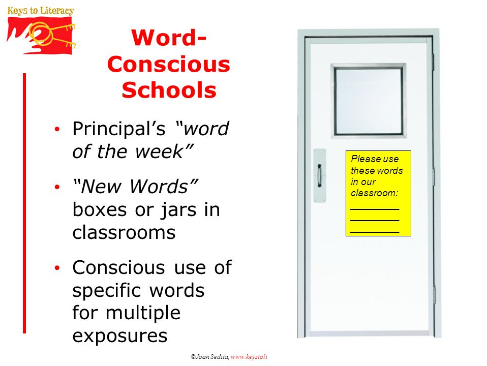 Word- Conscious Schools Principal's word of the week New Words boxes or jars in classrooms Conscious use of specific words for multiple exposures ©Joan Sedita, www.keystoliteracy.com Please use these words in our classroom: _________