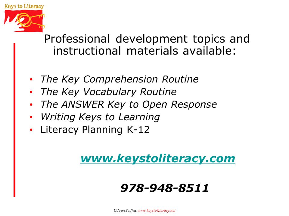 ©Joan Sedita, www.keystoliteracy.net Professional development topics and instructional materials available: The Key Comprehension Routine The Key Vocabulary Routine The ANSWER Key to Open Response Writing Keys to Learning Literacy Planning K-12 www.keystoliteracy.com 978-948-8511
