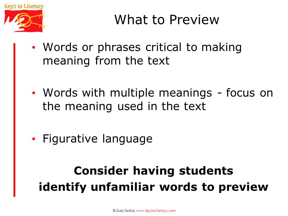 ©Joan Sedita, www.keystoliteracy.com What to Preview Words or phrases critical to making meaning from the text Words with multiple meanings - focus on the meaning used in the text Figurative language Consider having students identify unfamiliar words to preview