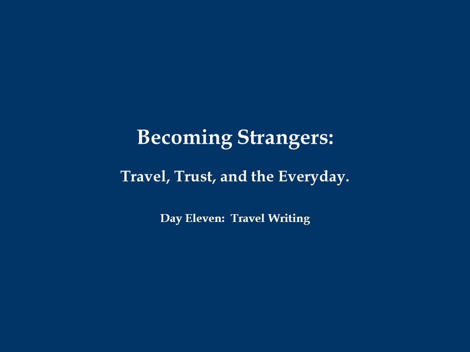 Becoming Strangers: Travel, Trust, and the Everyday. Day Eleven: Travel Writing