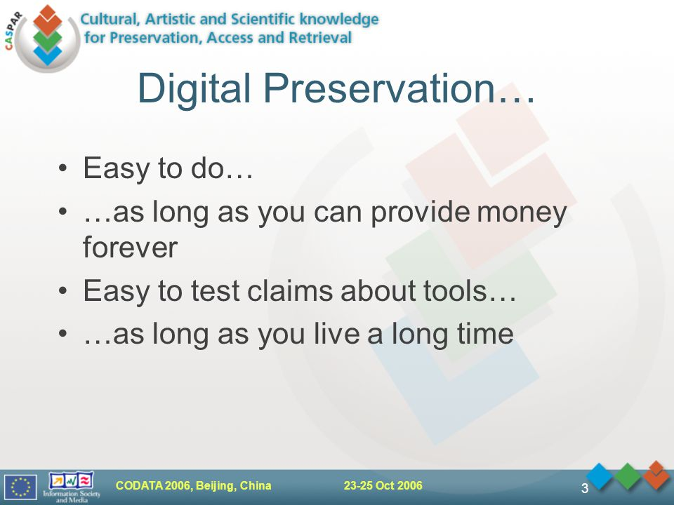 CODATA 2006, Beijing, China Oct Digital Preservation… Easy to do… …as long as you can provide money forever Easy to test claims about tools… …as long as you live a long time