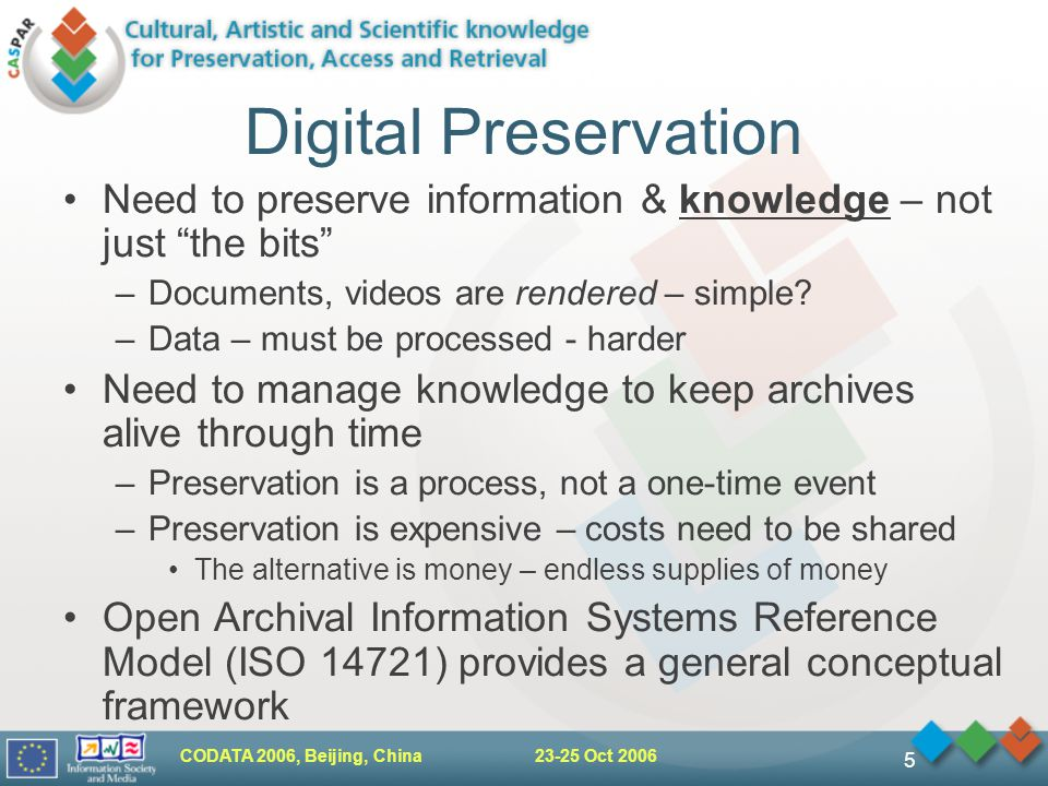 "CODATA 2006, Beijing, China 23-25 Oct 2006 5 Digital Preservation Need to preserve information & knowledge – not just ""the bits"" –Documents, videos ar"
