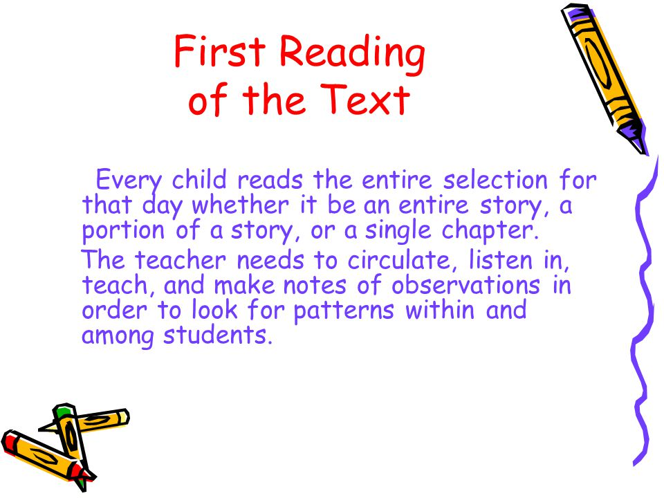 First Reading of the Text Every child reads the entire selection for that day whether it be an entire story, a portion of a story, or a single chapter