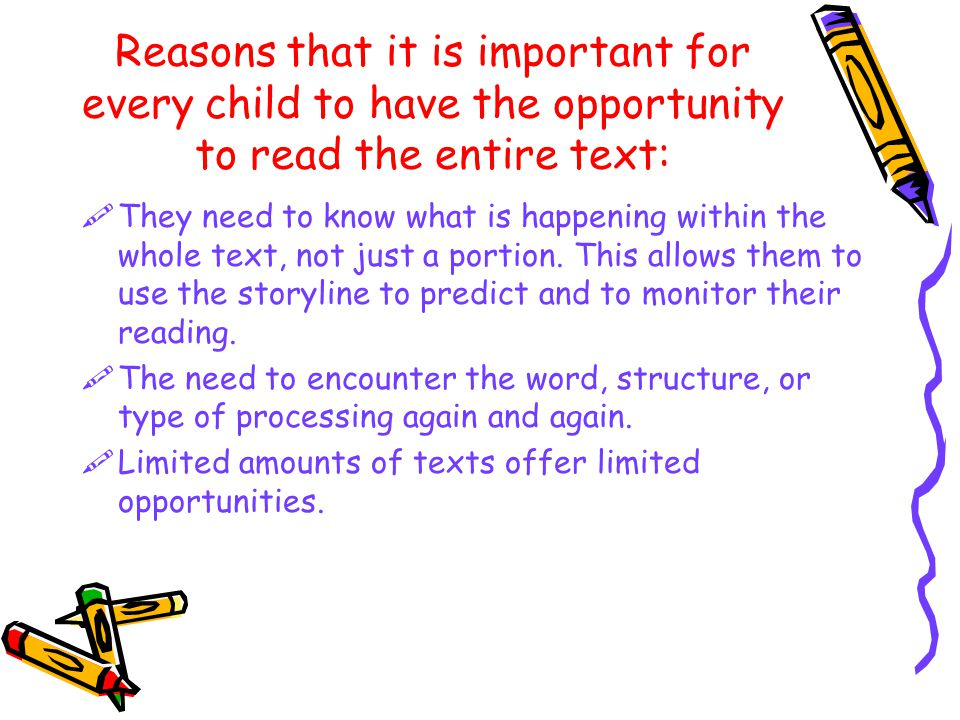 Reasons that it is important for every child to have the opportunity to read the entire text:  They need to know what is happening within the whole text, not just a portion.