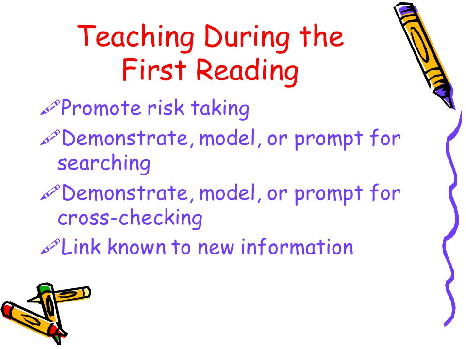 Teaching During the First Reading  Promote risk taking  Demonstrate, model, or prompt for searching  Demonstrate, model, or prompt for cross-checking  Link known to new information